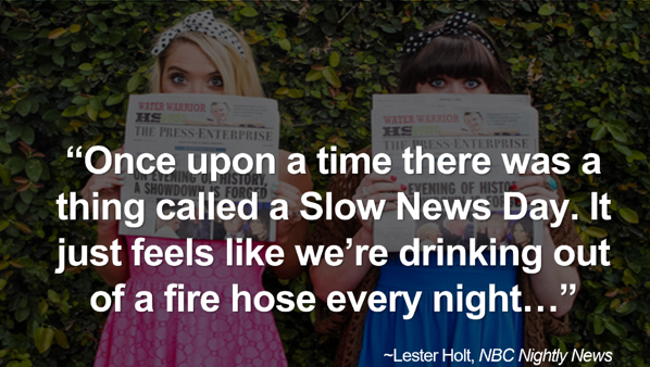 """Lester Holt Quote: Once upon a time there was a thing called a Slow News Day. It just feels like we're drinking out of a fire hose every night..."""""""