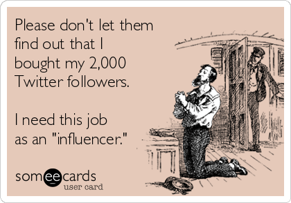 "The term influencers"" as often used, is part of a great lie - ecard"